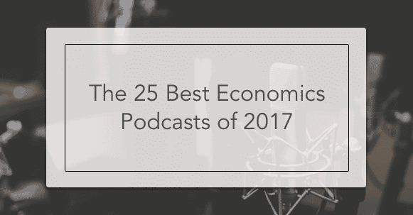The 25 Best Economics Podcasts Of 2017